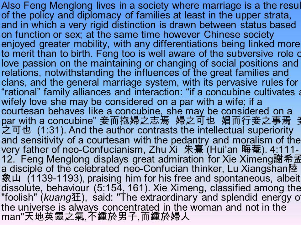 Also Feng Menglong lives in a society where marriage is a the result of the policy and diplomacy of families at least in the upper strata, and in which a very rigid distinction is drawn between status based on function or sex; at the same time however Chinese society enjoyed greater mobility, with any differentiations being linked more to merit than to birth.