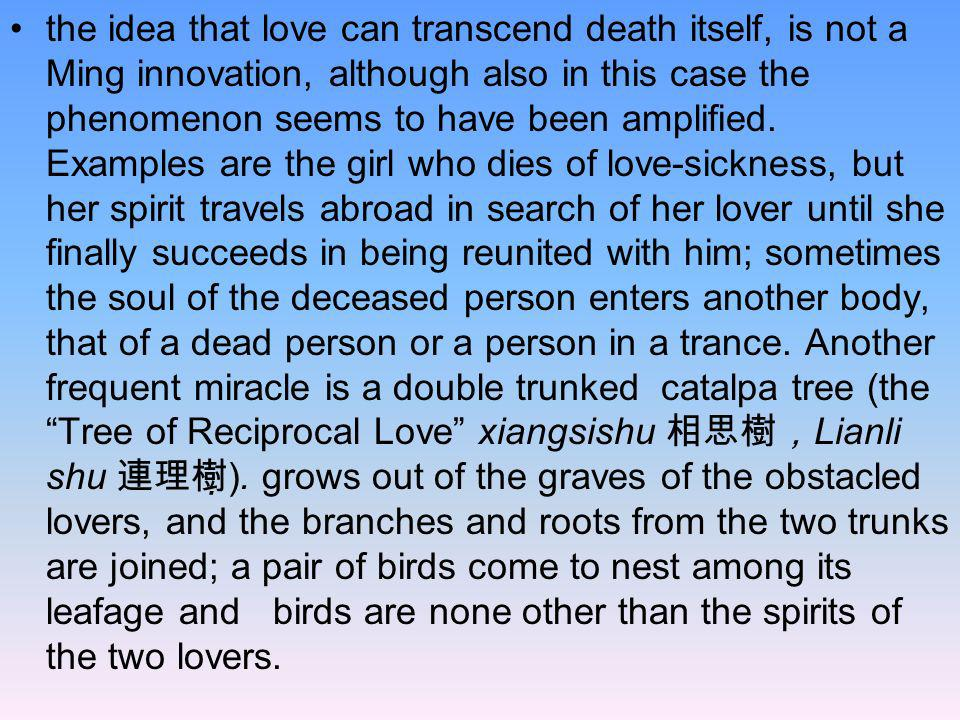 the idea that love can transcend death itself, is not a Ming innovation, although also in this case the phenomenon seems to have been amplified.