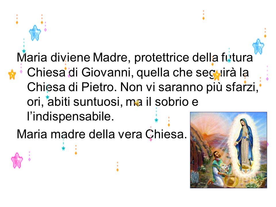 Maria diviene Madre, protettrice della futura Chiesa di Giovanni, quella che seguirà la Chiesa di Pietro. Non vi saranno più sfarzi, ori, abiti suntuosi, ma il sobrio e l'indispensabile.