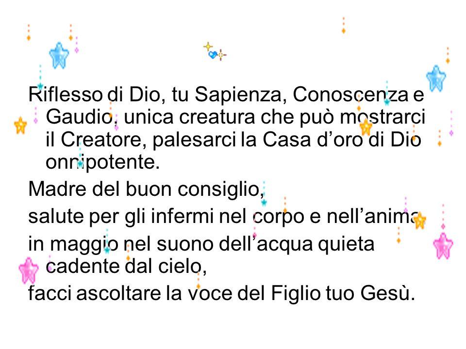Riflesso di Dio, tu Sapienza, Conoscenza e Gaudio, unica creatura che può mostrarci il Creatore, palesarci la Casa d'oro di Dio onnipotente.