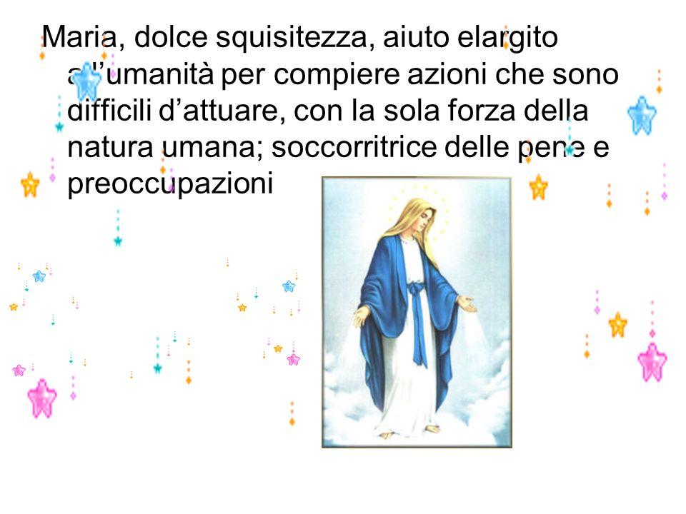Maria, dolce squisitezza, aiuto elargito all'umanità per compiere azioni che sono difficili d'attuare, con la sola forza della natura umana; soccorritrice delle pene e preoccupazioni