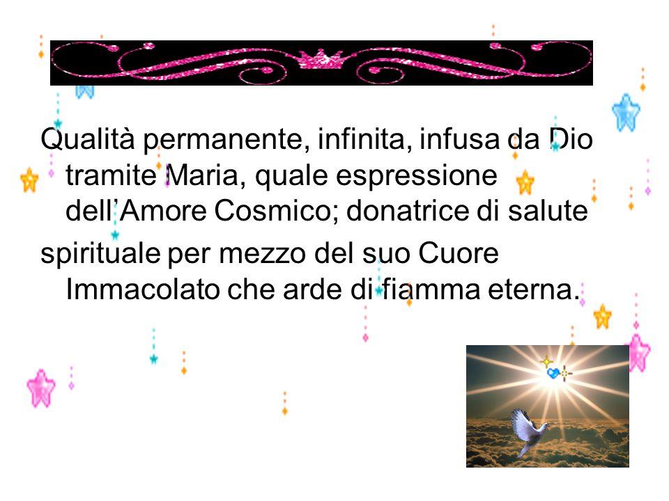Qualità permanente, infinita, infusa da Dio tramite Maria, quale espressione dell'Amore Cosmico; donatrice di salute