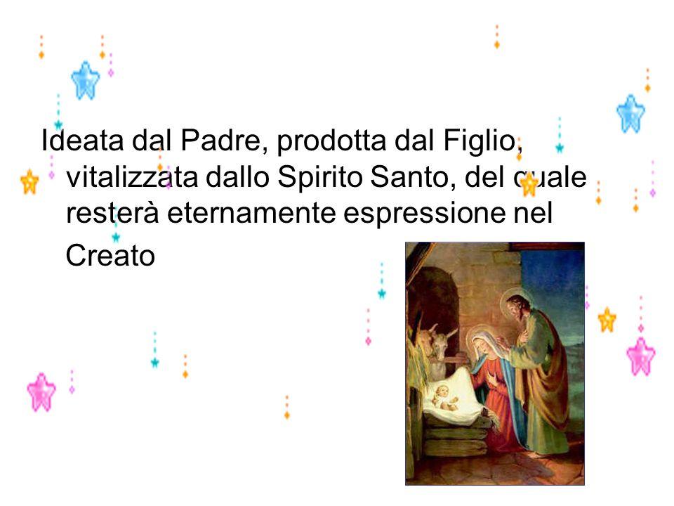 Ideata dal Padre, prodotta dal Figlio, vitalizzata dallo Spirito Santo, del quale resterà eternamente espressione nel