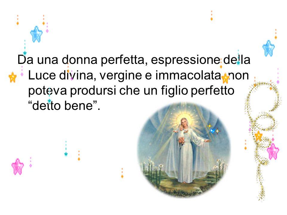 Da una donna perfetta, espressione della Luce divina, vergine e immacolata, non poteva prodursi che un figlio perfetto detto bene .