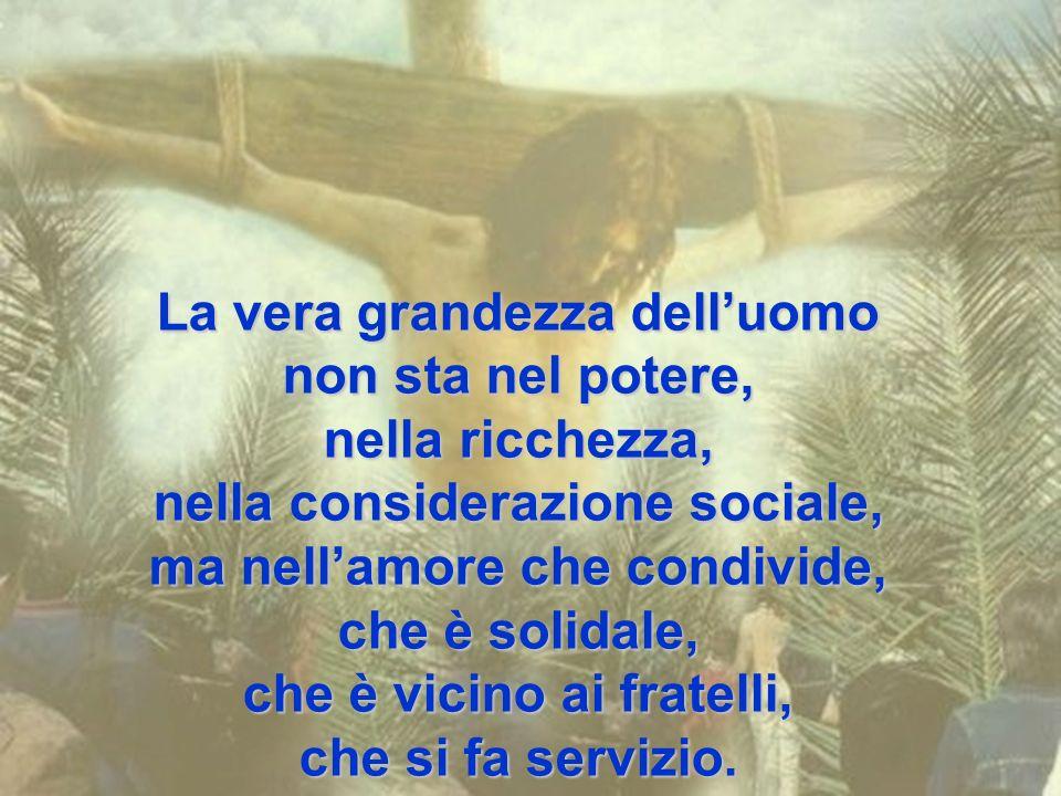 La vera grandezza dell'uomo non sta nel potere, nella ricchezza, nella considerazione sociale, ma nell'amore che condivide, che è solidale, che è vicino ai fratelli, che si fa servizio.
