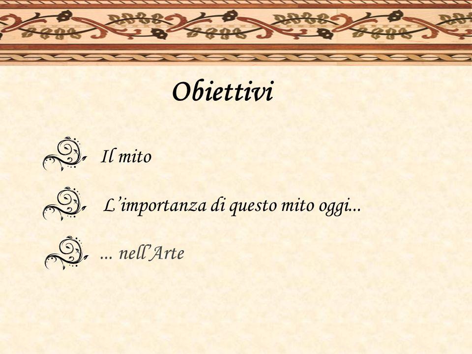 Obiettivi Il mito L'importanza di questo mito oggi... ... nell'Arte