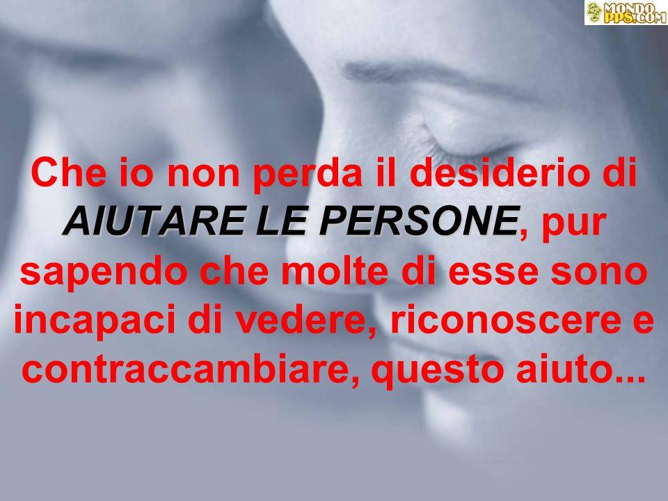 Che io non perda il desiderio di AIUTARE LE PERSONE, pur sapendo che molte di esse sono incapaci di vedere, riconoscere e contraccambiare, questo aiuto...