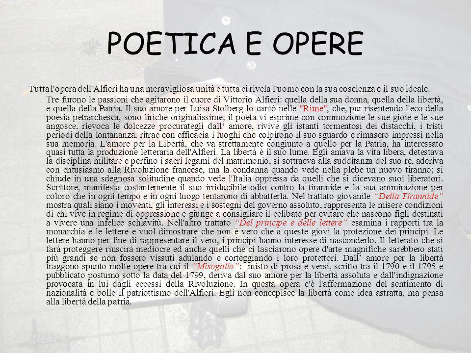 POETICA E OPERE Tutta l opera dell Alfieri ha una meravigliosa unità e tutta ci rivela l uomo con la sua coscienza e il suo ideale.