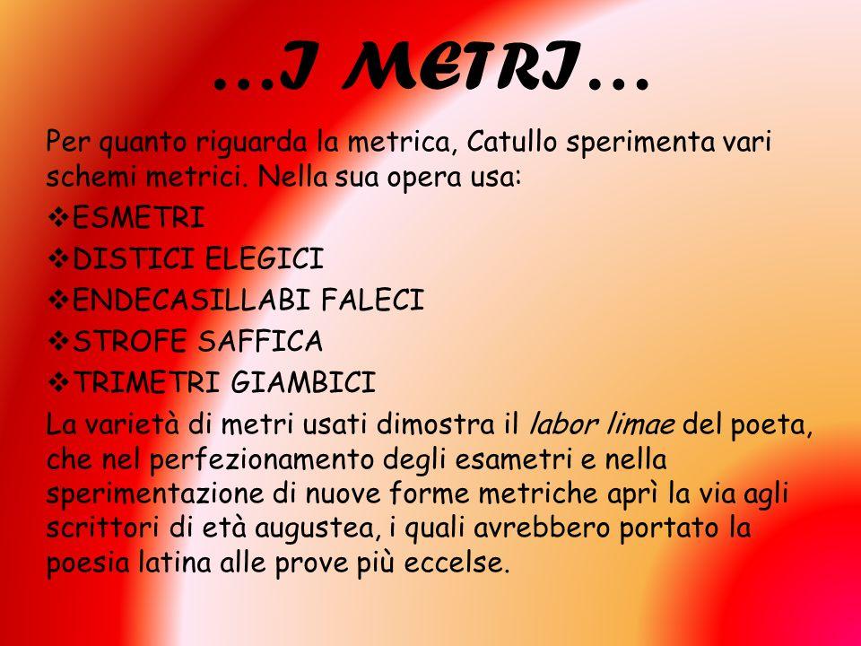 …I METRI… Per quanto riguarda la metrica, Catullo sperimenta vari schemi metrici. Nella sua opera usa: