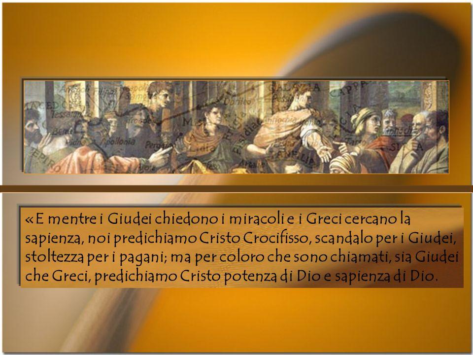 «E mentre i Giudei chiedono i miracoli e i Greci cercano la sapienza, noi predichiamo Cristo Crocifisso, scandalo per i Giudei, stoltezza per i pagani; ma per coloro che sono chiamati, sia Giudei che Greci, predichiamo Cristo potenza di Dio e sapienza di Dio.