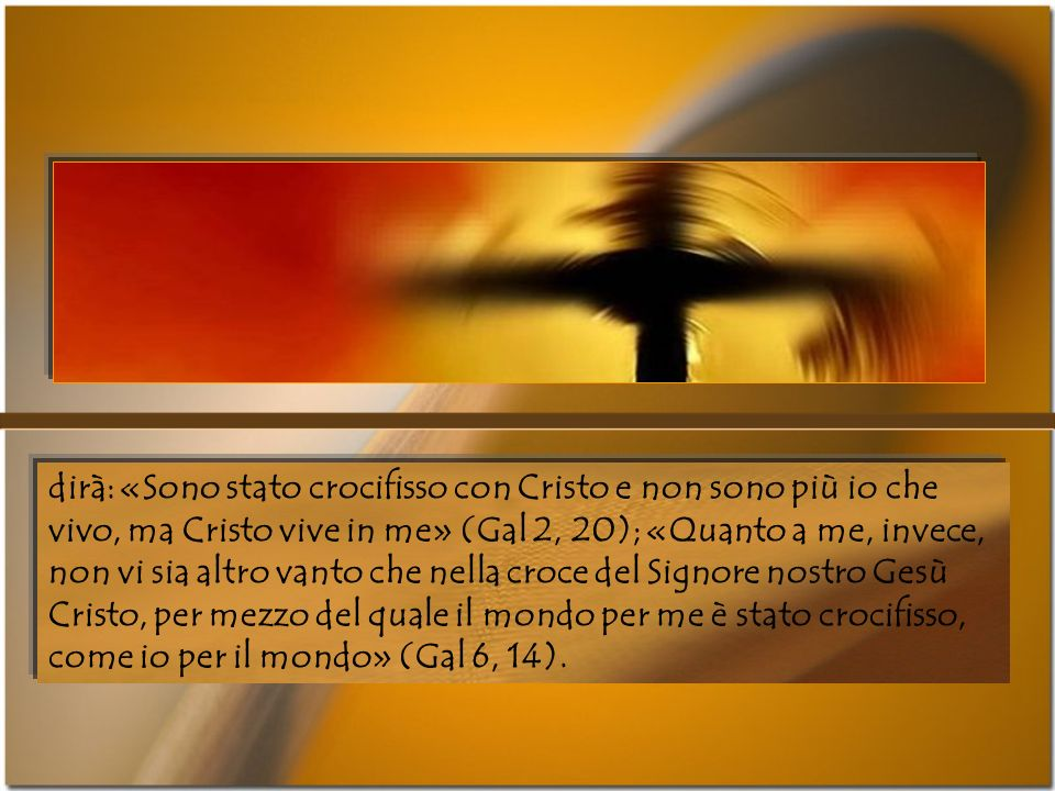 dirà: «Sono stato crocifisso con Cristo e non sono più io che vivo, ma Cristo vive in me» (Gal 2, 20); «Quanto a me, invece, non vi sia altro vanto che nella croce del Signore nostro Gesù Cristo, per mezzo del quale il mondo per me è stato crocifisso, come io per il mondo» (Gal 6, 14).
