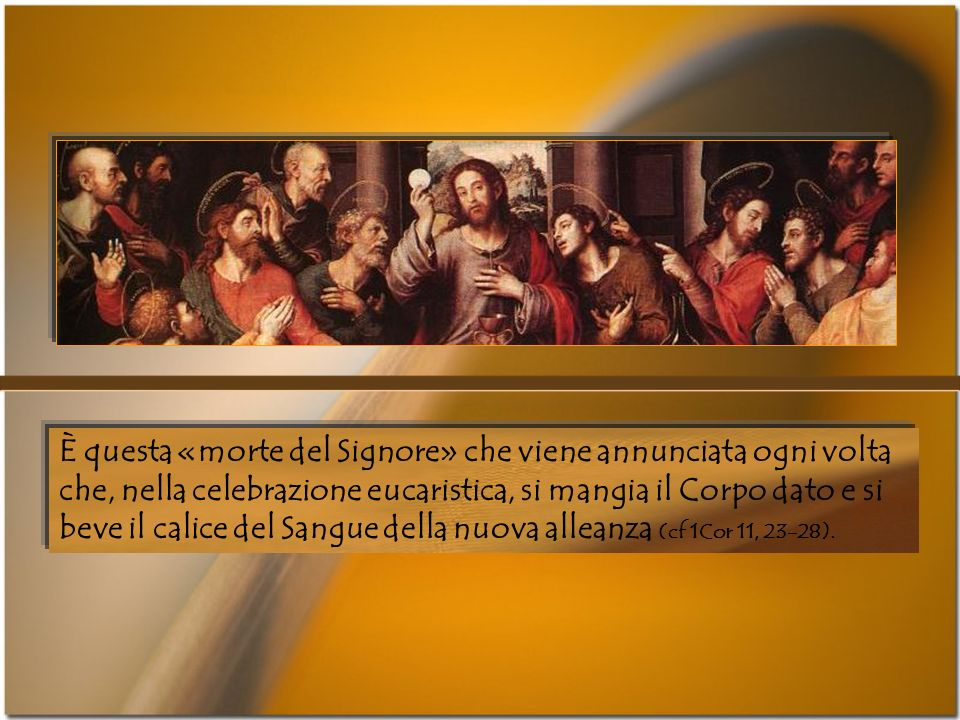 È questa «morte del Signore» che viene annunciata ogni volta che, nella celebrazione eucaristica, si mangia il Corpo dato e si beve il calice del Sangue della nuova alleanza (cf 1Cor 11, 23-28).