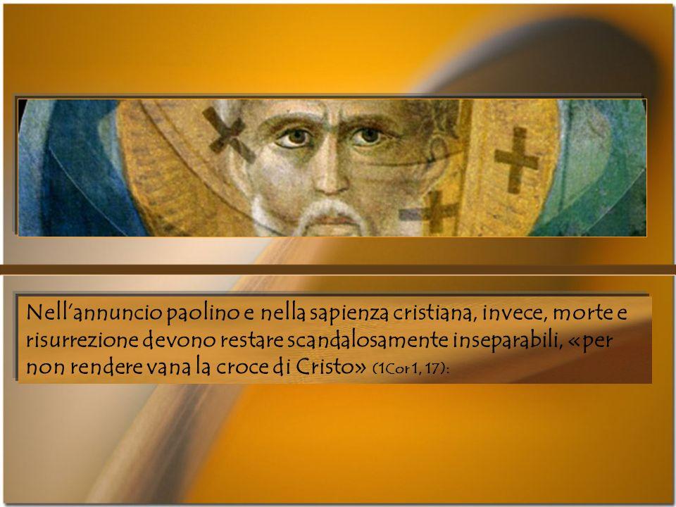 Nell'annuncio paolino e nella sapienza cristiana, invece, morte e risurrezione devono restare scandalosamente inseparabili, «per non rendere vana la croce di Cristo» (1Cor 1, 17):