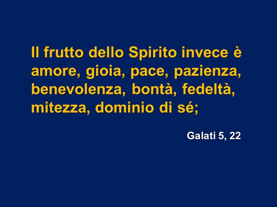 Il frutto dello Spirito invece è amore, gioia, pace, pazienza, benevolenza, bontà, fedeltà, mitezza, dominio di sé;