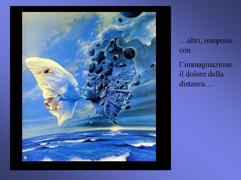 …altri, rompono con l'immaginazione il dolore della distanza…