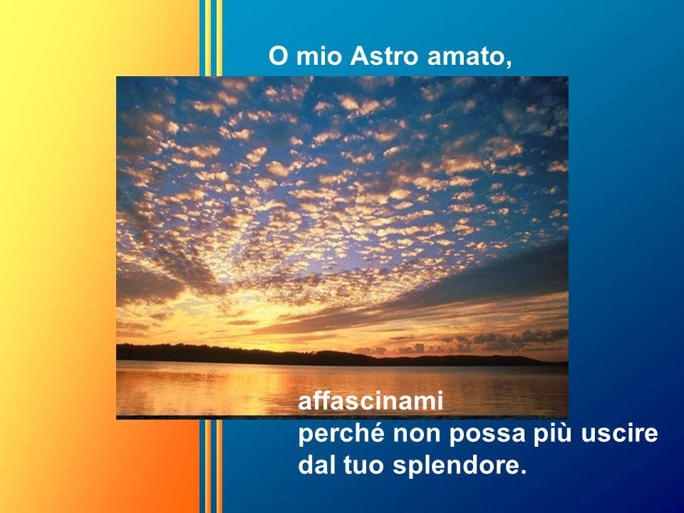 O mio Astro amato, affascinami perché non possa più uscire dal tuo splendore.
