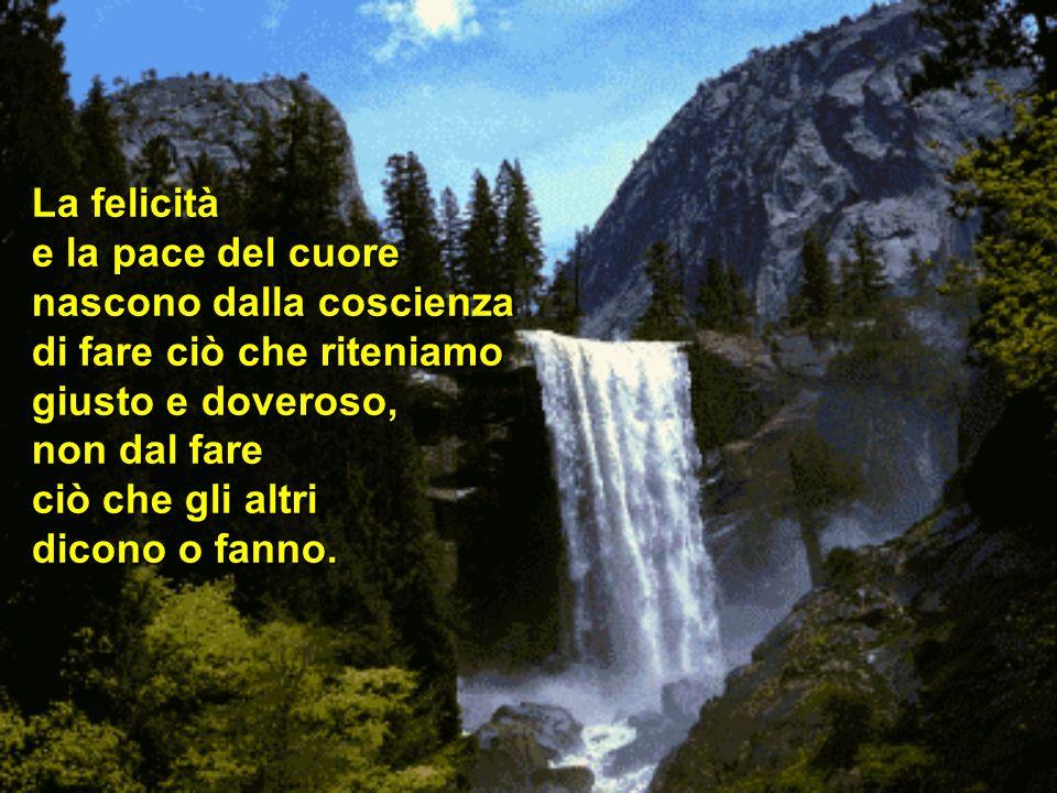 La felicità e la pace del cuore. nascono dalla coscienza. di fare ciò che riteniamo. giusto e doveroso,