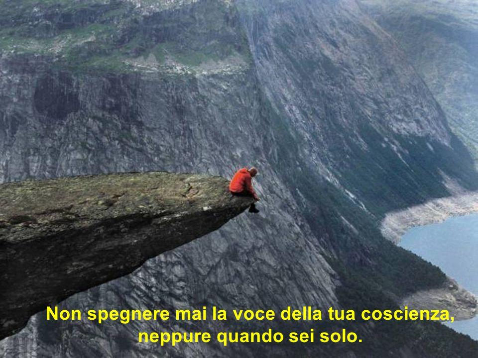 Non spegnere mai la voce della tua coscienza, neppure quando sei solo.