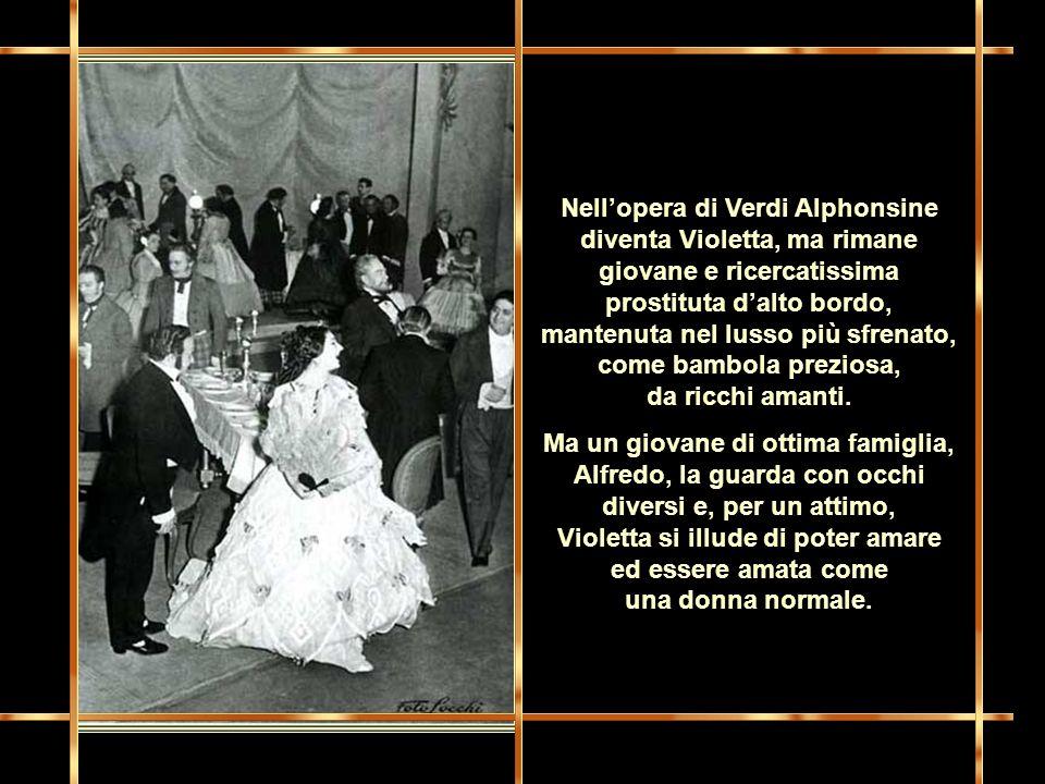 Nell'opera di Verdi Alphonsine diventa Violetta, ma rimane giovane e ricercatissima prostituta d'alto bordo, mantenuta nel lusso più sfrenato, come bambola preziosa, da ricchi amanti.