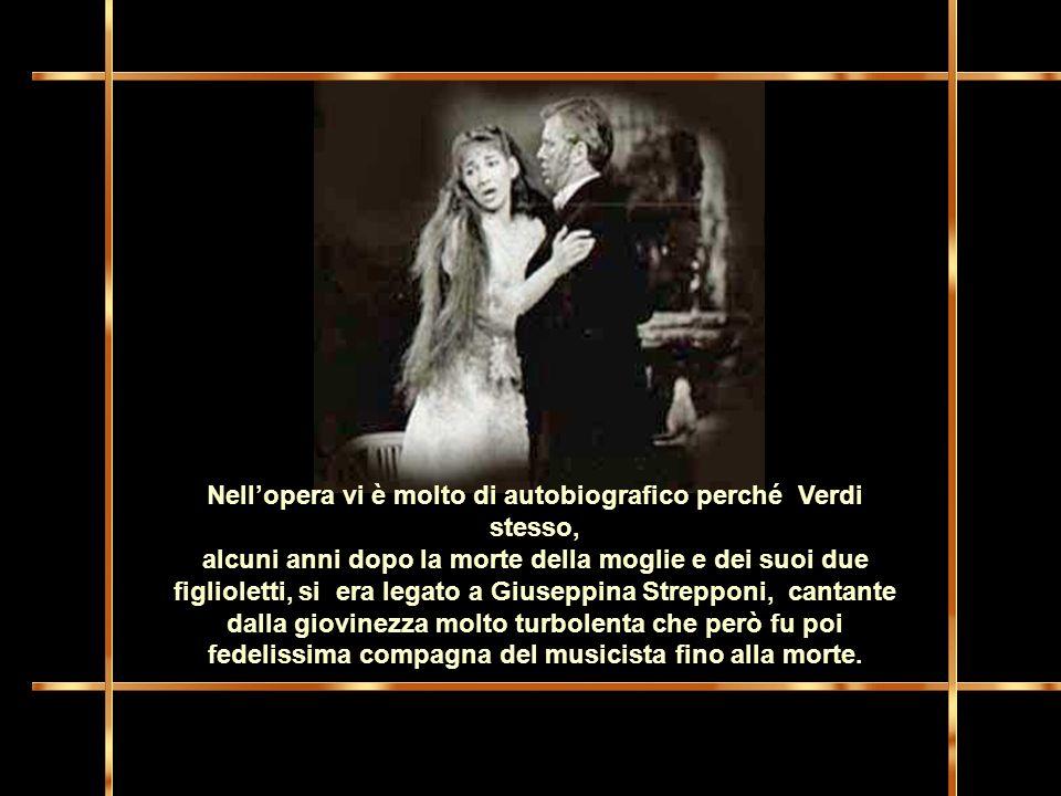 Nell'opera vi è molto di autobiografico perché Verdi stesso, alcuni anni dopo la morte della moglie e dei suoi due figlioletti, si era legato a Giuseppina Strepponi, cantante dalla giovinezza molto turbolenta che però fu poi fedelissima compagna del musicista fino alla morte.