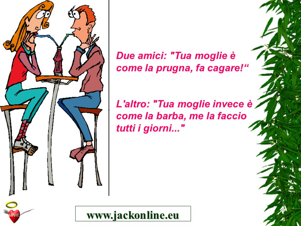 www.jackonline.eu Due amici: Tua moglie è come la prugna, fa cagare!