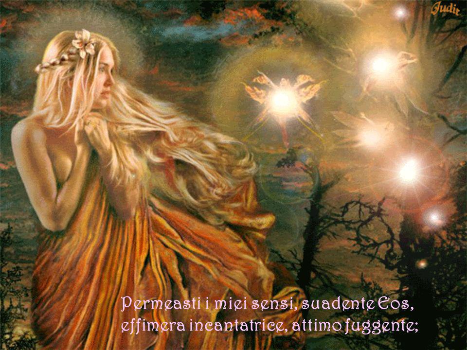 Permeasti i miei sensi, suadente Eos, effimera incantatrice, attimo fuggente;