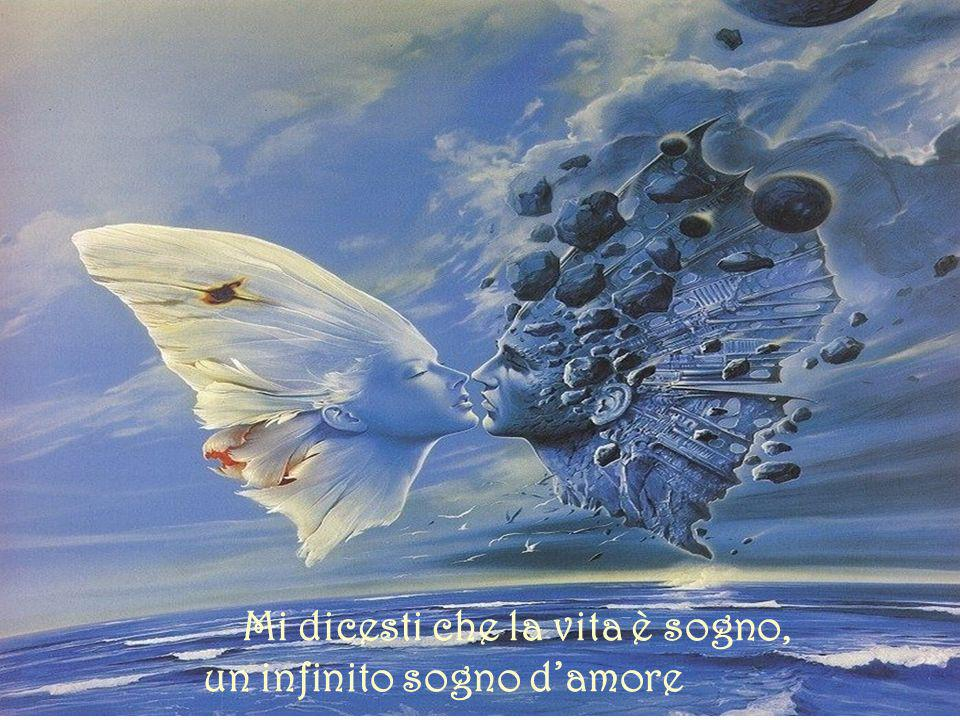 Mi dicesti che la vita è sogno, un infinito sogno d'amore