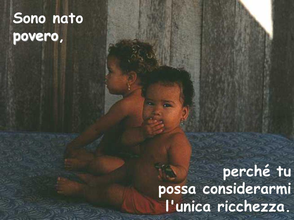 Sono nato povero, perché tu possa considerarmi l unica ricchezza.