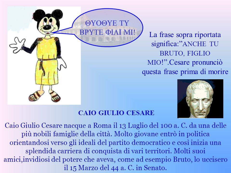 QUOQUE TU BRUTE FILI MI! La frase sopra riportata significa: ANCHE TU BRUTO, FIGLIO MIO! .Cesare pronunciò questa frase prima di morire.