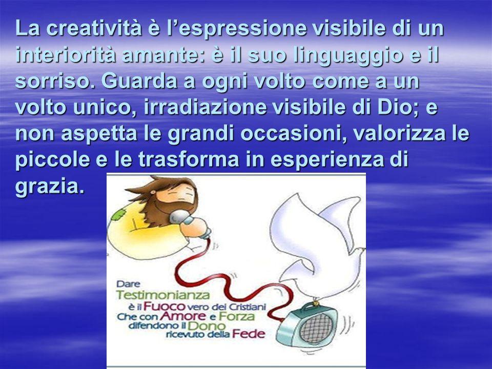 La creatività è l'espressione visibile di un interiorità amante: è il suo linguaggio e il sorriso.