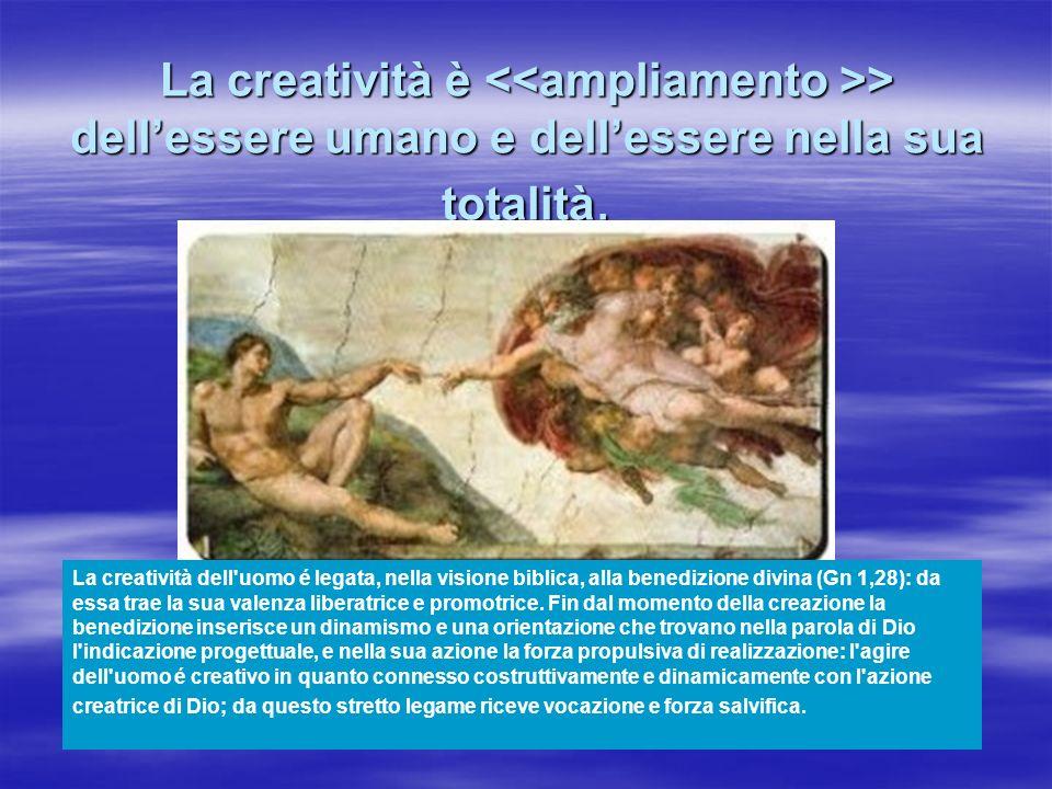 La creatività è <<ampliamento >> dell'essere umano e dell'essere nella sua totalità.
