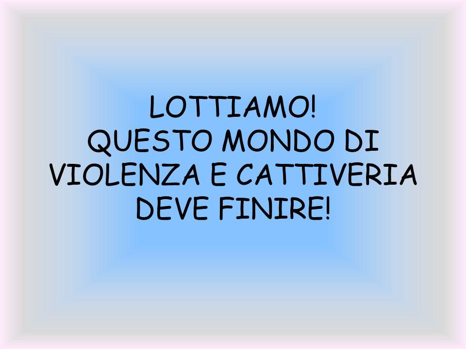 LOTTIAMO! QUESTO MONDO DI VIOLENZA E CATTIVERIA DEVE FINIRE!
