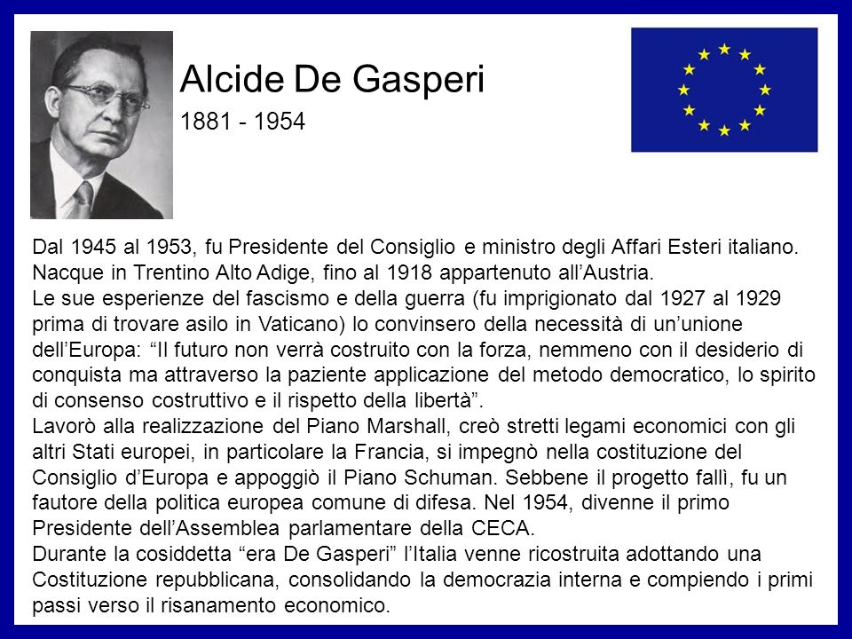 Alcide De Gasperi 1881 - 1954. Dal 1945 al 1953, fu Presidente del Consiglio e ministro degli Affari Esteri italiano.