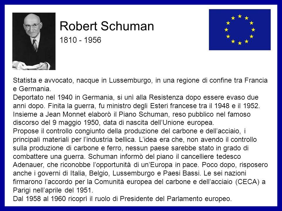 Robert Schuman 1810 - 1956. Statista e avvocato, nacque in Lussemburgo, in una regione di confine tra Francia e Germania.
