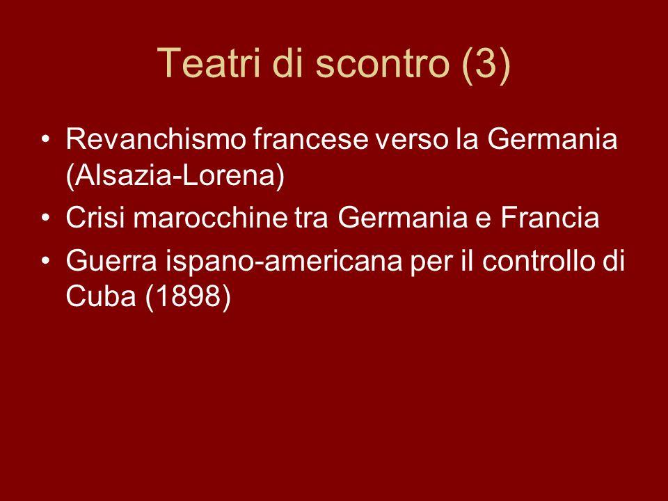 Teatri di scontro (3)Revanchismo francese verso la Germania (Alsazia-Lorena) Crisi marocchine tra Germania e Francia.