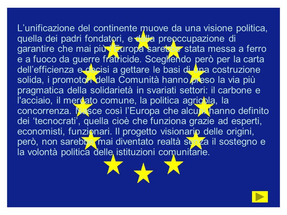 L'unificazione del continente muove da una visione politica, quella dei padri fondatori, e dalla preoccupazione di garantire che mai più l'Europa sarebbe stata messa a ferro e a fuoco da guerre fratricide.