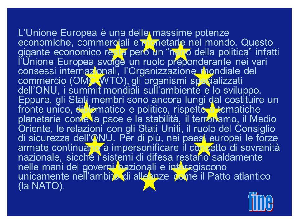 L'Unione Europea è una delle massime potenze economiche, commerciali e monetarie nel mondo. Questo gigante economico resta però un nano della politica infatti l'Unione Europea svolge un ruolo preponderante nei vari consessi internazionali, l'Organizzazione mondiale del commercio (OMC-WTO), gli organismi specializzati dell'ONU, i summit mondiali sull'ambiente e lo sviluppo. Eppure, gli Stati membri sono ancora lungi dal costituire un fronte unico, diplomatico e politico, rispetto a tematiche planetarie come la pace e la stabilità, il terrorismo, il Medio Oriente, le relazioni con gli Stati Uniti, il ruolo del Consiglio di sicurezza dell'ONU. Per di più, nei paesi europei le forze armate continuano a impersonificare il concetto di sovranità nazionale, sicché i sistemi di difesa restano saldamente nelle mani dei governi nazionali e interagiscono unicamente nell'ambito di alleanze come il Patto atlantico (la NATO).