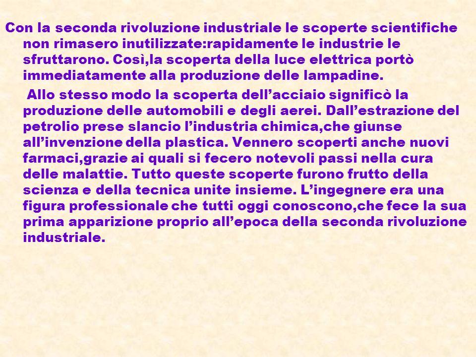 Con la seconda rivoluzione industriale le scoperte scientifiche non rimasero inutilizzate:rapidamente le industrie le sfruttarono. Così,la scoperta della luce elettrica portò immediatamente alla produzione delle lampadine.