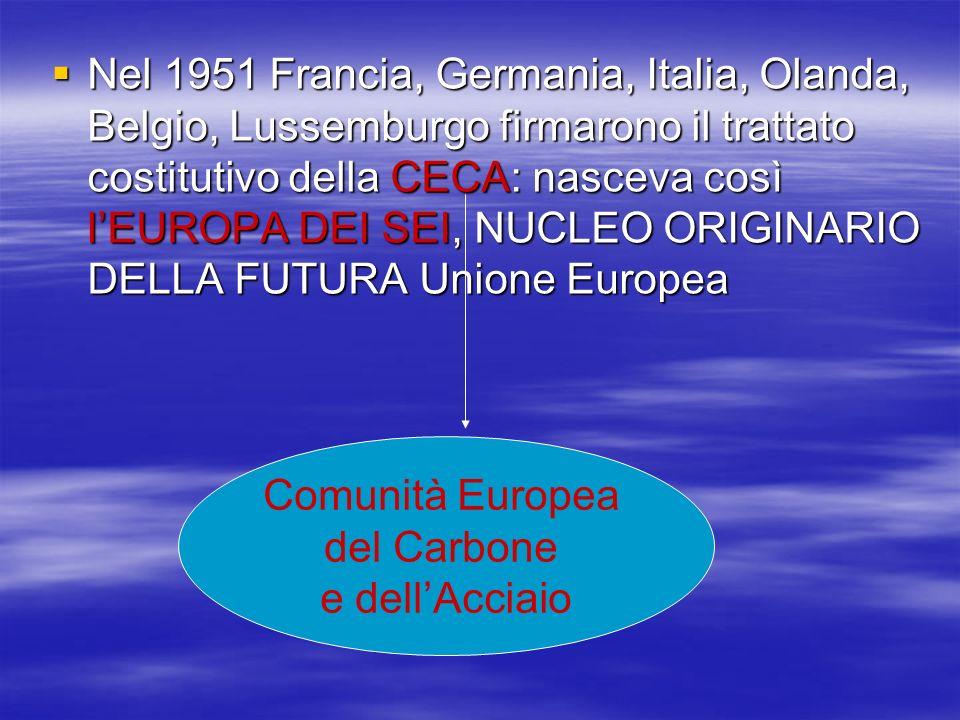 Nel 1951 Francia, Germania, Italia, Olanda, Belgio, Lussemburgo firmarono il trattato costitutivo della CECA: nasceva così l'EUROPA DEI SEI, NUCLEO ORIGINARIO DELLA FUTURA Unione Europea
