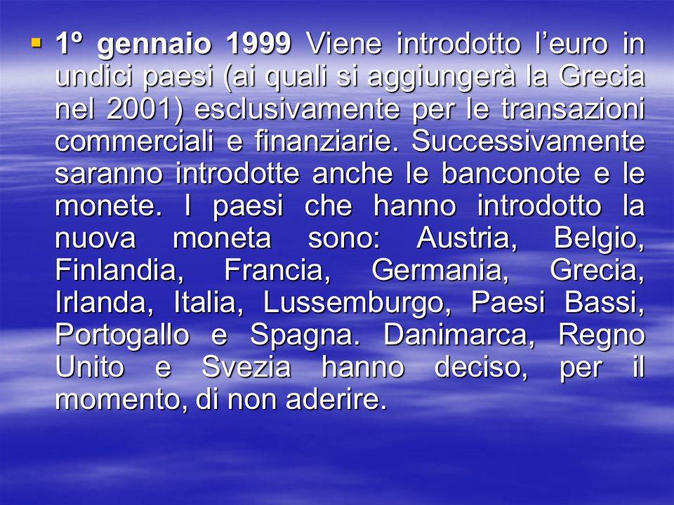 1º gennaio 1999 Viene introdotto l'euro in undici paesi (ai quali si aggiungerà la Grecia nel 2001) esclusivamente per le transazioni commerciali e finanziarie.