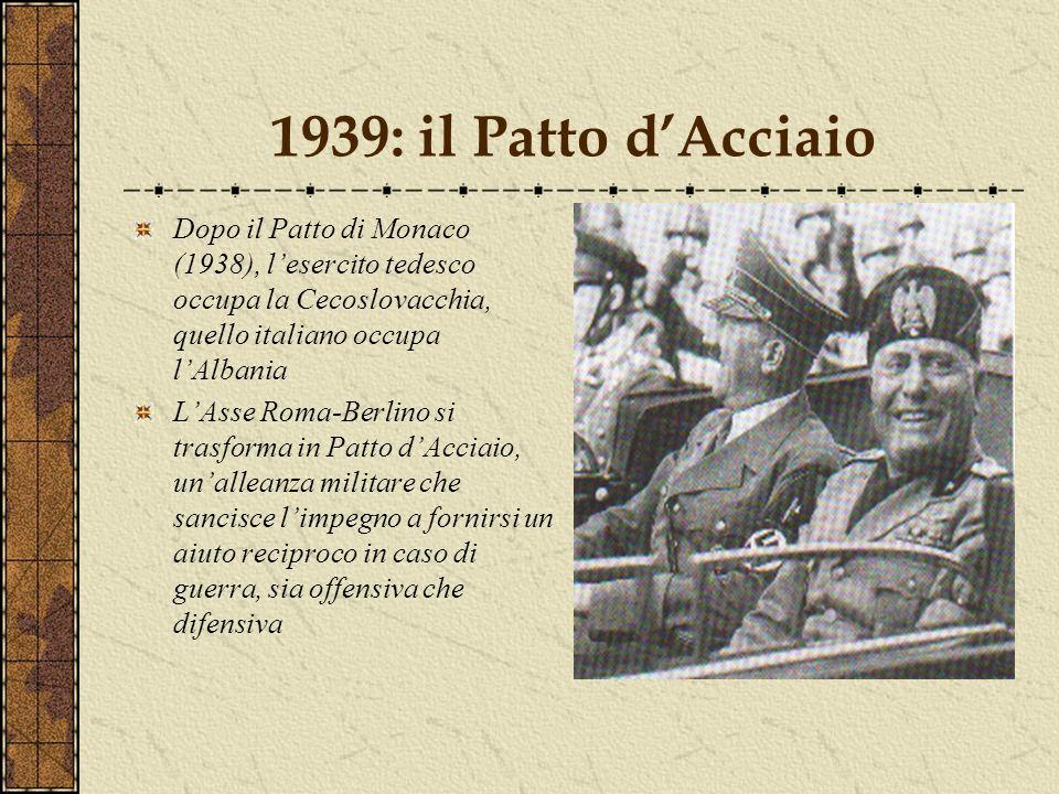 1939: il Patto d'Acciaio Dopo il Patto di Monaco (1938), l'esercito tedesco occupa la Cecoslovacchia, quello italiano occupa l'Albania.