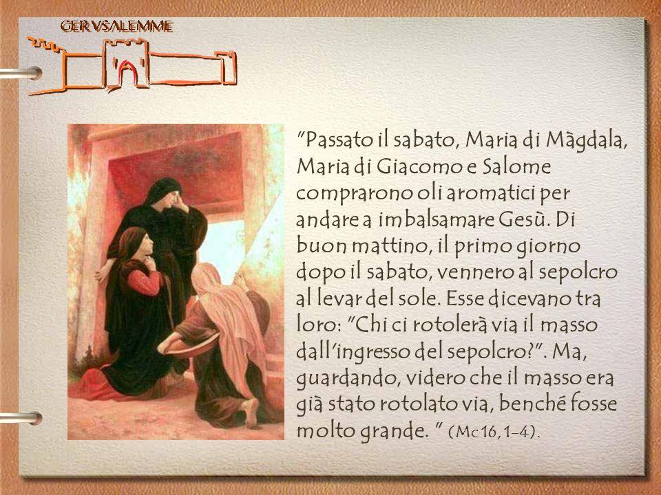 Passato il sabato, Maria di Màgdala, Maria di Giacomo e Salome comprarono oli aromatici per andare a imbalsamare Gesù.