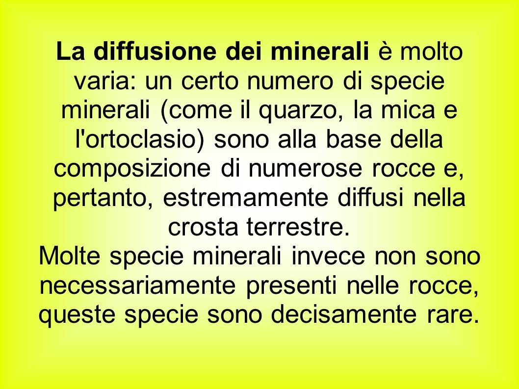 La diffusione dei minerali è molto varia: un certo numero di specie minerali (come il quarzo, la mica e l ortoclasio) sono alla base della composizione di numerose rocce e, pertanto, estremamente diffusi nella crosta terrestre.