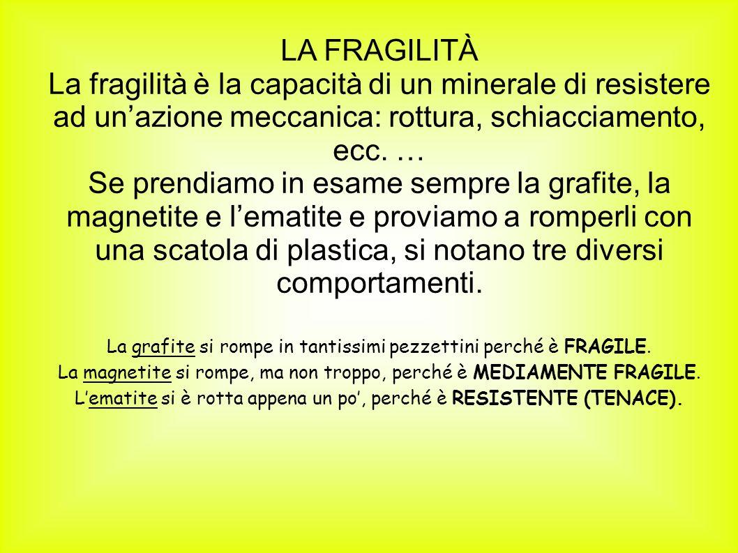 LA FRAGILITÀ La fragilità è la capacità di un minerale di resistere ad un'azione meccanica: rottura, schiacciamento, ecc. …