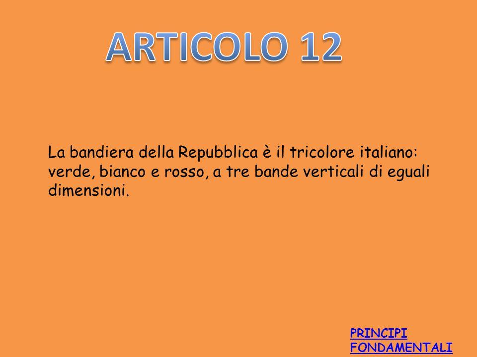 ARTICOLO 12 La bandiera della Repubblica è il tricolore italiano: verde, bianco e rosso, a tre bande verticali di eguali dimensioni.