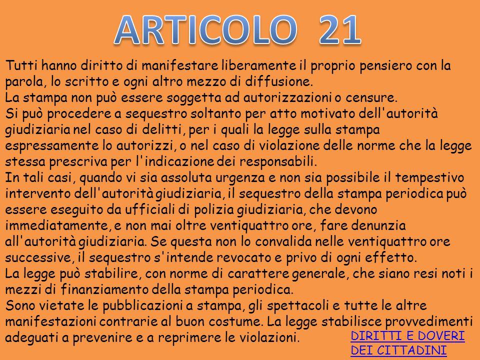 ARTICOLO 21 Tutti hanno diritto di manifestare liberamente il proprio pensiero con la parola, lo scritto e ogni altro mezzo di diffusione.