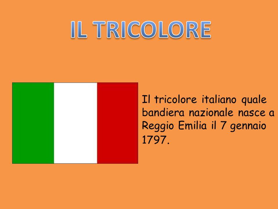 IL TRICOLORE Il tricolore italiano quale bandiera nazionale nasce a Reggio Emilia il 7 gennaio 1797.