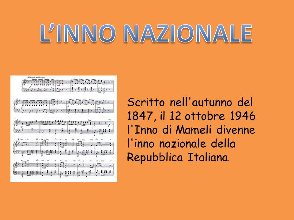 L'INNO NAZIONALE Scritto nell autunno del 1847, il 12 ottobre 1946 l Inno di Mameli divenne l inno nazionale della Repubblica Italiana.
