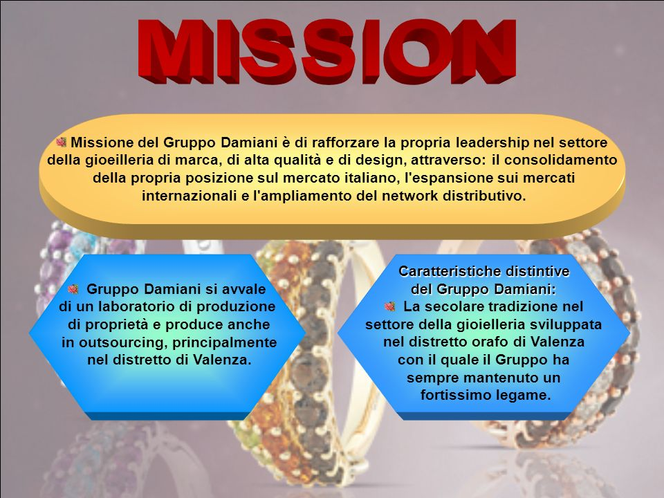 MISSION Missione del Gruppo Damiani è di rafforzare la propria leadership nel settore.