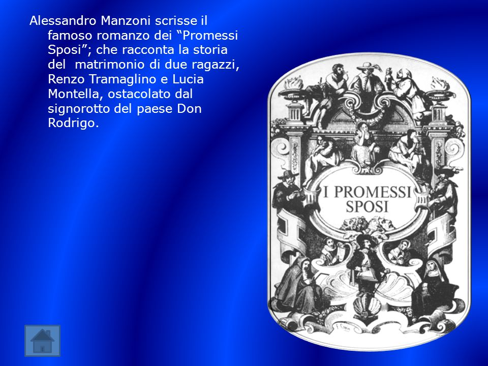 Alessandro Manzoni scrisse il famoso romanzo dei Promessi Sposi ; che racconta la storia del matrimonio di due ragazzi, Renzo Tramaglino e Lucia Montella, ostacolato dal signorotto del paese Don Rodrigo.